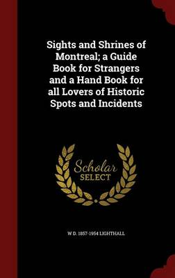 Sights and Shrines of Montreal; A Guide Book for Strangers and a Hand Book for All Lovers of Historic Spots and Incidents