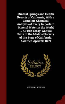 Mineral Springs and Health Resorts of California, with a Complete Chemical Analysis of Every Important Mineral Water in the World ... a Prize Essay; Annual Prize of the Medical Society of the State of California, Awarded April 20, 1889