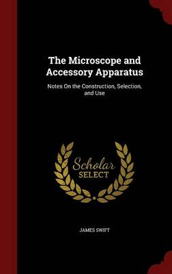 The Microscope and Accessory Apparatus: Notes on the Construction, Selection, and Use