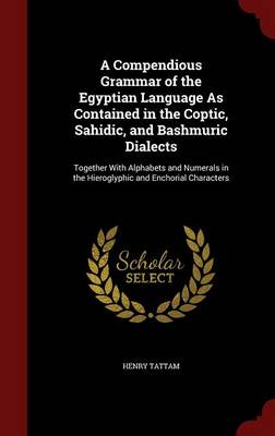 A Compendious Grammar of the Egyptian Language as Contained in the Coptic, Sahidic, and Bashmuric Dialects: Together with Alphabets and Numerals in the Hieroglyphic and Enchorial Characters
