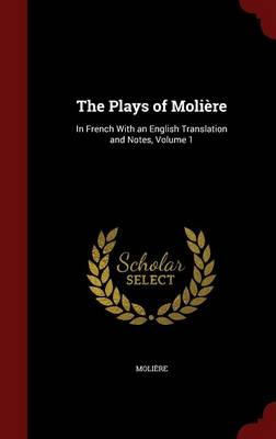 The Plays of Moliere: In French with an English Translation and Notes; Volume 1