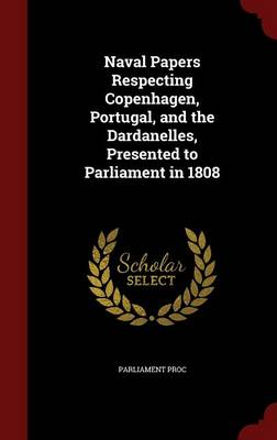 Naval Papers Respecting Copenhagen, Portugal, and the Dardanelles, Presented to Parliament in 1808