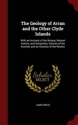 The Geology of Arran and the Other Clyde Islands: With an Account of the Botany, Natural History, and Antiquities, Notices of the Scenery and an Itinerary of the Routes