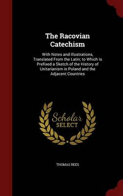 The Racovian Catechism: With Notes and Illustrations, Translated from the Latin; To Which Is Prefixed a Sketch of the History of Unitarianism in Poland and the Adjacent Countries