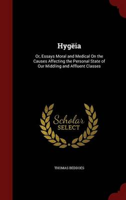 Hygeia: Or, Essays Moral and Medical on the Causes Affecting the Personal State of Our Middling and Affluent Classes