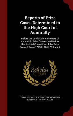 Reports of Prize Cases Determined in the High Court of Admiralty: Before the Lords Commissioners of Appeals in Prize Causes, and Before the Judicial Committee of the Privy Council, from 1745 to 1859; Volume 2