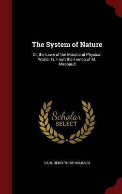 The System of Nature: Or, the Laws of the Moral and Physical World. Tr. from the French of M. Mirabaud