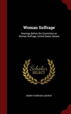 Woman Suffrage: Hearings Before the Committee on Woman Suffrage, United States Senate