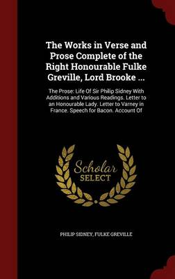The Works in Verse and Prose Complete of the Right Honourable Fulke Greville, Lord Brooke ...: The Prose: Life of Sir Philip Sidney with Additions and Various Readings. Letter to an Honourable Lady. Letter to Varney in France. Speech for Bacon. Account of