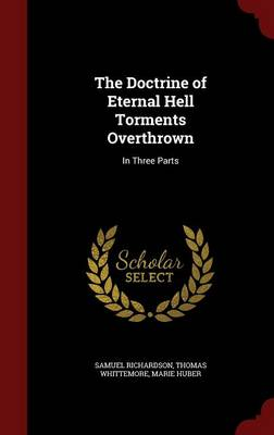 The Doctrine of Eternal Hell Torments Overthrown: In Three Parts