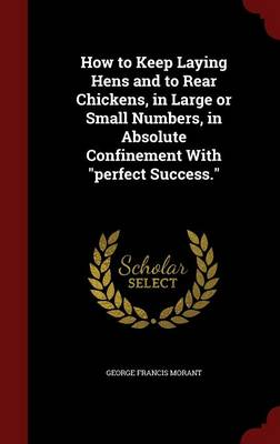 How to Keep Laying Hens and to Rear Chickens, in Large or Small Numbers, in Absolute Confinement with Perfect Success.
