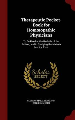 Therapeutic Pocket-Book for Hom Opathic Physicians: To Be Used at the Bedside of the Patient, and in Studying the Materia Medica Pura