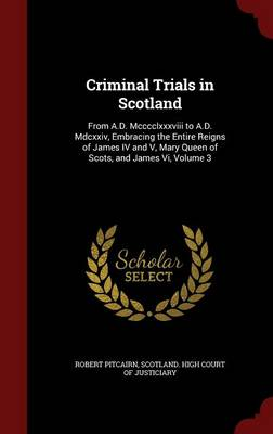 Criminal Trials in Scotland: From A.D. MCCCCLXXXVIII to A.D. MDCXXIV, Embracing the Entire Reigns of James IV and V, Mary Queen of Scots, and James VI, Volume 3