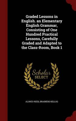 Graded Lessons in English. an Elementary English Grammar, Consisting of One Hundred Practical Lessons, Carefully Graded and Adapted to the Class-Room, Book 1