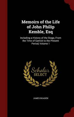 Memoirs of the Life of John Philip Kemble, Esq: Including a History of the Stage, from the Time of Garrick to the Present Period; Volume 1