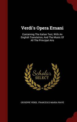 Verdi's Opera Ernani: Containing the Italian Text, with an English Translation, and the Music of All the Principal Airs