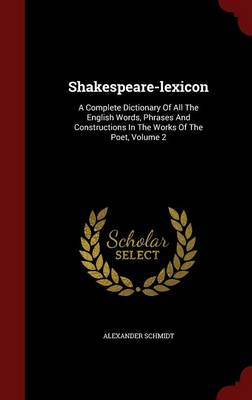 Shakespeare-Lexicon: A Complete Dictionary of All the English Words, Phrases and Constructions in the Works of the Poet, Volume 2