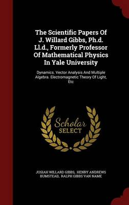 The Scientific Papers of J. Willard Gibbs, PH.D. LL.D., Formerly Professor of Mathematical Physics in Yale University: Dynamics. Vector Analysis and Multiple Algebra. Electromagnetic Theory of Light, Etc