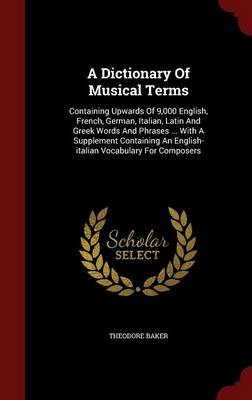 A Dictionary of Musical Terms: Containing Upwards of 9,000 English, French, German, Italian, Latin and Greek Words and Phrases ... with a Supplement Containing an English-Italian Vocabulary for Composers
