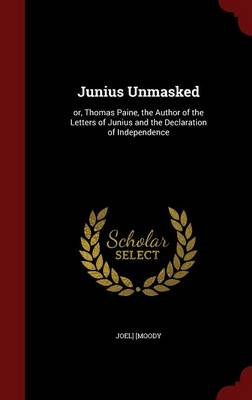 Junius Unmasked: Or, Thomas Paine, the Author of the Letters of Junius and the Declaration of Independence