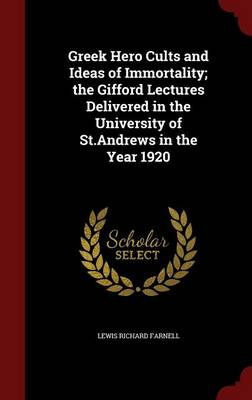 Greek Hero Cults and Ideas of Immortality; The Gifford Lectures Delivered in the University of St.Andrews in the Year 1920