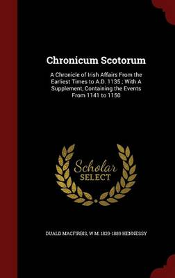 Chronicum Scotorum: A Chronicle of Irish Affairs from the Earliest Times to A.D. 1135; With a Supplement, Containing the Events from 1141 to 1150