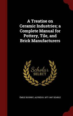 A Treatise on Ceramic Industries; A Complete Manual for Pottery, Tile, and Brick Manufacturers