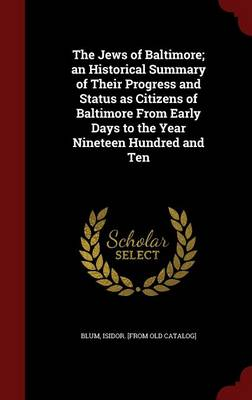 The Jews of Baltimore; An Historical Summary of Their Progress and Status as Citizens of Baltimore from Early Days to the Year Nineteen Hundred and Ten