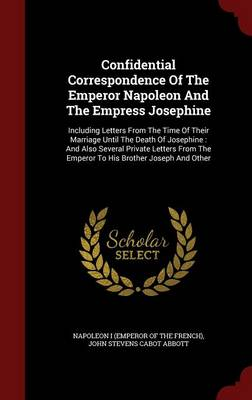 Confidential Correspondence of the Emperor Napoleon and the Empress Josephine: Including Letters from the Time of Their Marriage Until the Death of Josephine: And Also Several Private Letters from the Emperor to His Brother Joseph and Other