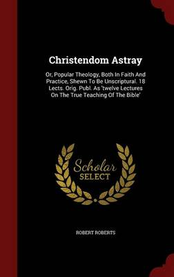 Christendom Astray: Or, Popular Theology, Both in Faith and Practice, Shewn to Be Unscriptural. 18 Lects. Orig. Publ. as 'Twelve Lectures on the True Teaching of the Bible'