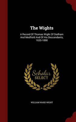 The Wights: A Record of Thomas Wight of Dedham and Medfield and of His Descendants, 1635-1890