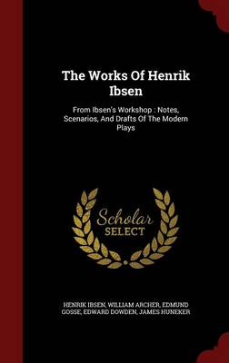The Works of Henrik Ibsen: From Ibsen's Workshop: Notes, Scenarios, and Drafts of the Modern Plays