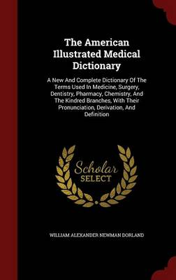 The American Illustrated Medical Dictionary: A New and Complete Dictionary of the Terms Used in Medicine, Surgery, Dentistry, Pharmacy, Chemistry, and the Kindred Branches, with Their Pronunciation, Derivation, and Definition