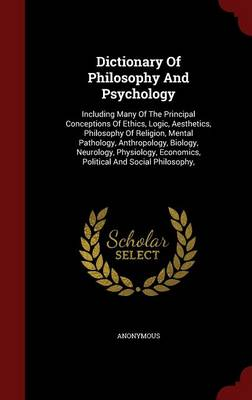 Dictionary of Philosophy and Psychology: Including Many of the Principal Conceptions of Ethics, Logic, Aesthetics, Philosophy of Religion, Mental Pathology, Anthropology, Biology, Neurology, Physiology, Economics, Political and Social Philosophy,