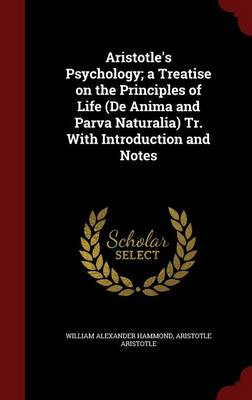 Aristotle's Psychology; A Treatise on the Principles of Life (de Anima and Parva Naturalia) Tr. with Introduction and Notes