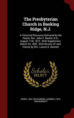 The Presbyterian Church in Basking Ridge, N.J.: A Historical Discourse Delivered by the Pastor, REV. John C. Rankin, D.D., August 11th, 1872; With Supplement, March 24, 1892; With Review of Later History by REV. Lauren G. Bennett