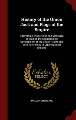 History of the Union Jack and Flags of the Empire: Their Origin, Proportions and Meanings as Tracing the Constitutional Development of the British Realm, and with References to Other National Ensigns
