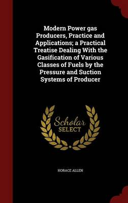 Modern Power Gas Producers, Practice and Applications; A Practical Treatise Dealing with the Gasification of Various Classes of Fuels by the Pressure and Suction Systems of Producer