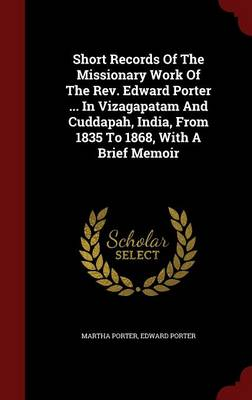 Short Records of the Missionary Work of the REV. Edward Porter ... in Vizagapatam and Cuddapah, India, from 1835 to 1868, with a Brief Memoir
