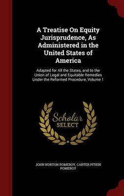 A Treatise on Equity Jurisprudence, as Administered in the United States of America: Adapted for All the States, and to the Union of Legal and Equitable Remedies Under the Reformed Procedure, Volume 1