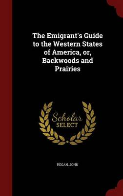 The Emigrant's Guide to the Western States of America, Or, Backwoods and Prairies