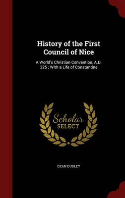 History of the First Council of Nice: A World's Christian Convention, A.D. 325; With a Life of Constantine