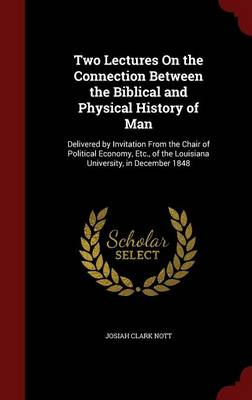 Two Lectures on the Connection Between the Biblical and Physical History of Man: Delivered by Invitation from the Chair of Political Economy, Etc., of the Louisiana University, in December 1848