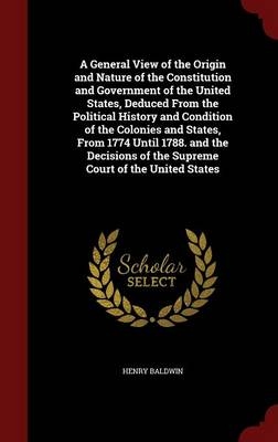 A General View of the Origin and Nature of the Constitution and Government of the United States, Deduced from the Political History and Condition of the Colonies and States, from 1774 Until 1788. and the Decisions of the Supreme Court of the United States