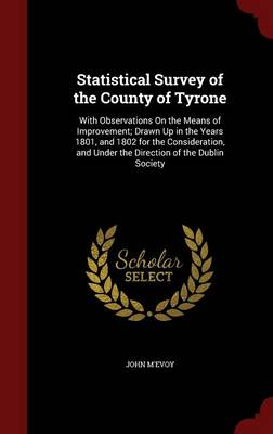 Statistical Survey of the County of Tyrone: With Observations on the Means of Improvement; Drawn Up in the Years 1801, and 1802 for the Consideration, and Under the Direction of the Dublin Society