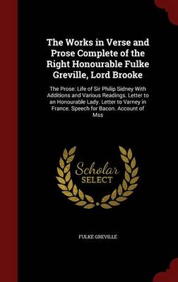 The Works in Verse and Prose Complete of the Right Honourable Fulke Greville, Lord Brooke: The Prose: Life of Sir Philip Sidney with Additions and Various Readings. Letter to an Honourable Lady. Letter to Varney in France. Speech for Bacon. Account of Mss