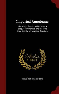 Imported Americans: The Story of the Experiences of a Disguised American and His Wife Studying the Immigration Question