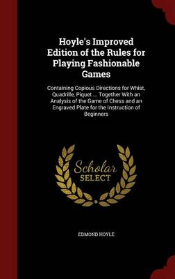 Hoyle's Improved Edition of the Rules for Playing Fashionable Games: Containing Copious Directions for Whist, Quadrille, Piquet ... Together with an Analysis of the Game of Chess and an Engraved Plate for the Instruction of Beginners
