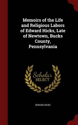 Memoirs of the Life and Religious Labors of Edward Hicks, Late of Newtown, Bucks County, Pennsylvania