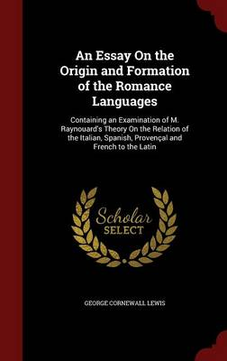 An Essay on the Origin and Formation of the Romance Languages: Containing an Examination of M. Raynouard's Theory on the Relation of the Italian, Spanish, Provencal and French to the Latin